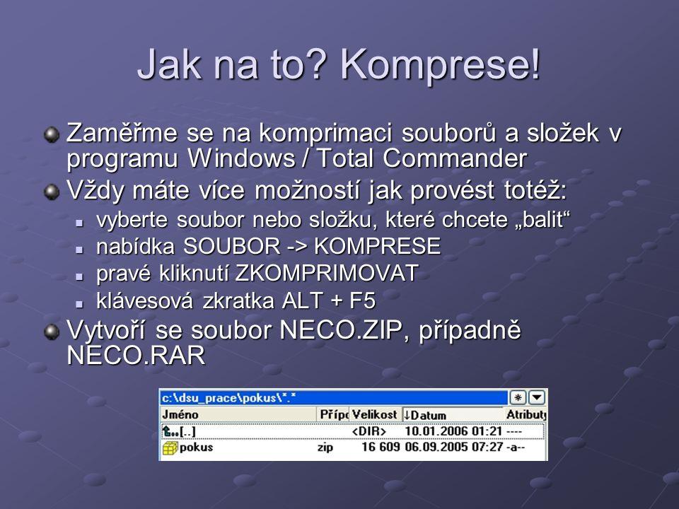Dekomprese archivu Opět lze použít specializované programy Postup ve Windows / Total Commanderu je vlastně obrácená komprimace Postup ve Windows / Total Commanderu je vlastně obrácená komprimace vyberte soubor – archiv (ZIP či RAR) vyberte soubor – archiv (ZIP či RAR) nabídka SOUBOR -> DEKOMPRESE nabídka SOUBOR -> DEKOMPRESE dvojitým kliknutím otevřít archiv a soubory z něj kopírovat do zvolené složky dvojitým kliknutím otevřít archiv a soubory z něj kopírovat do zvolené složky klávesovou zkratkou ALT + F9 klávesovou zkratkou ALT + F9