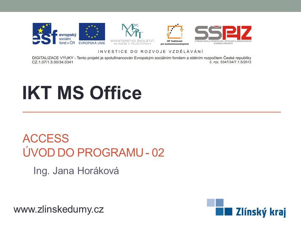 ACCESS ÚVOD DO PROGRAMU - 02 Ing. Jana Horáková IKT MS Office www.zlinskedumy.cz