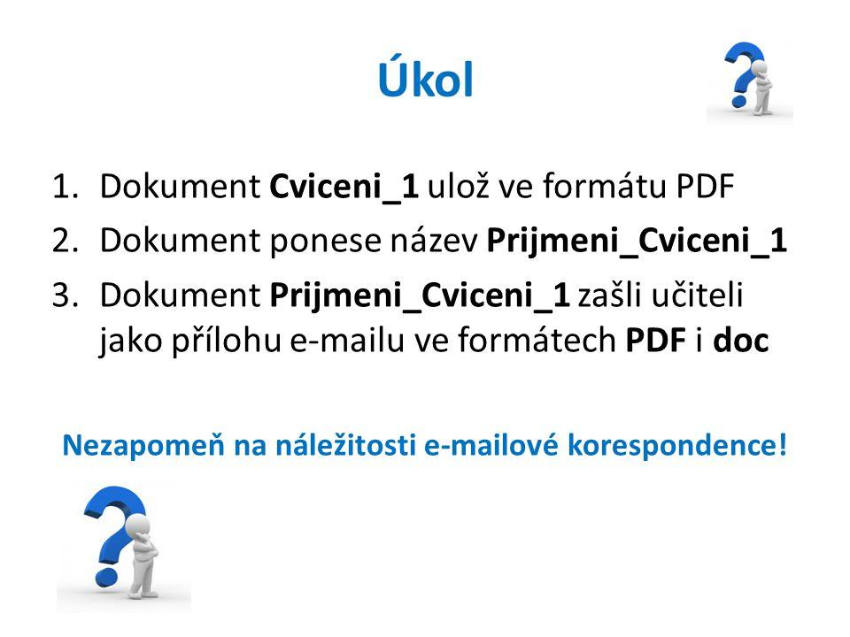 Úkol 1.Dokument Cviceni_1 ulož ve formátu PDF 2.Dokument ponese název Prijmeni_Cviceni_1 3.Dokument Prijmeni_Cviceni_1 zašli učiteli jako přílohu e-mailu ve formátech PDF i doc Nezapomeň na náležitosti e-mailové korespondence!