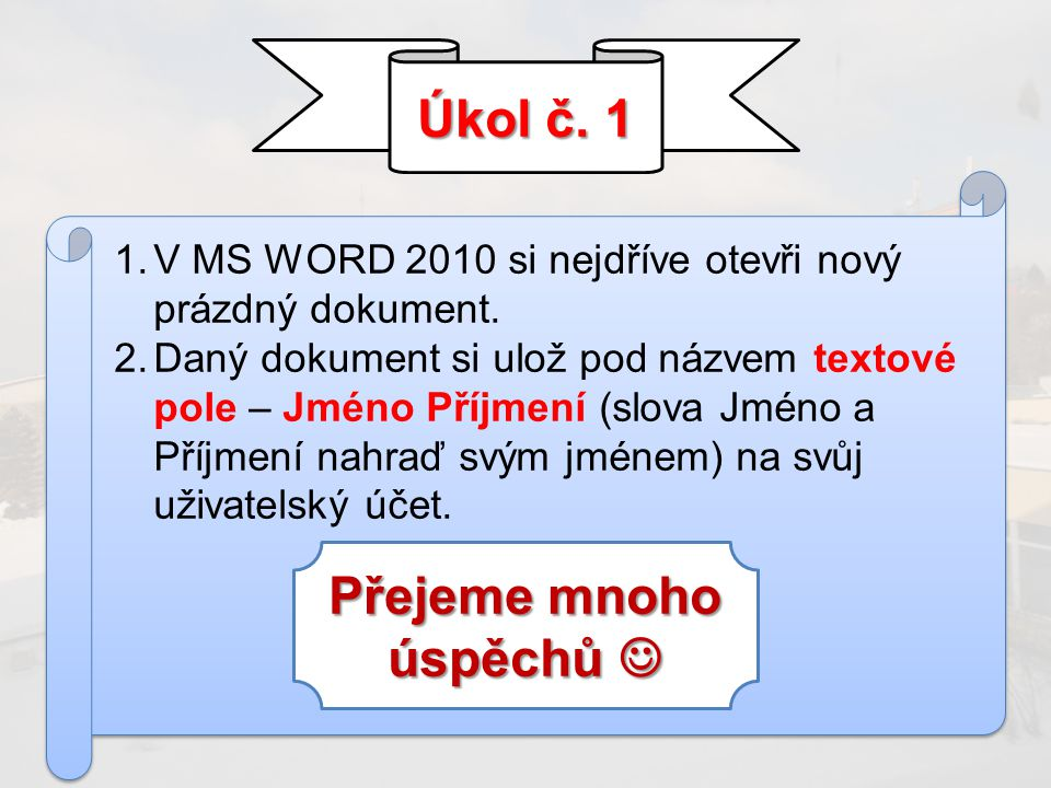 Úkol č. 1 1.V MS WORD 2010 si nejdříve otevři nový prázdný dokument. 2.Daný dokument si ulož pod názvem textové pole – Jméno Příjmení (slova Jméno a P