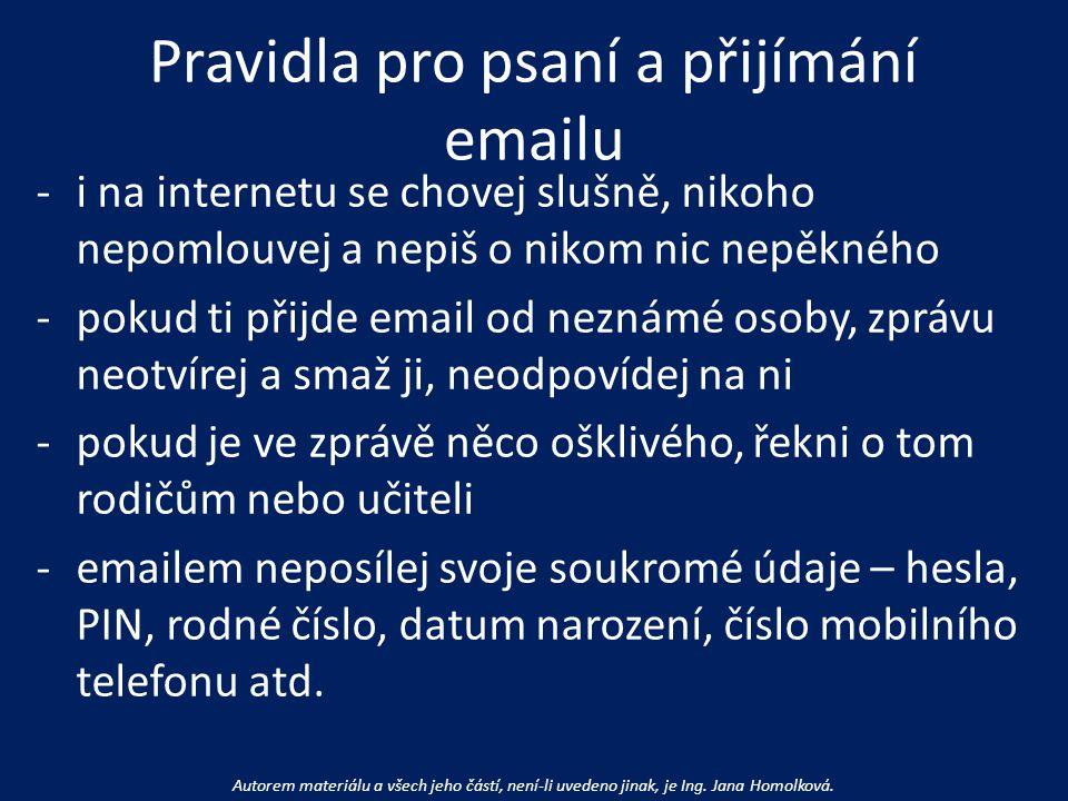 Pravidla pro psaní a přijímání emailu -i na internetu se chovej slušně, nikoho nepomlouvej a nepiš o nikom nic nepěkného -pokud ti přijde email od neznámé osoby, zprávu neotvírej a smaž ji, neodpovídej na ni -pokud je ve zprávě něco ošklivého, řekni o tom rodičům nebo učiteli -emailem neposílej svoje soukromé údaje – hesla, PIN, rodné číslo, datum narození, číslo mobilního telefonu atd.