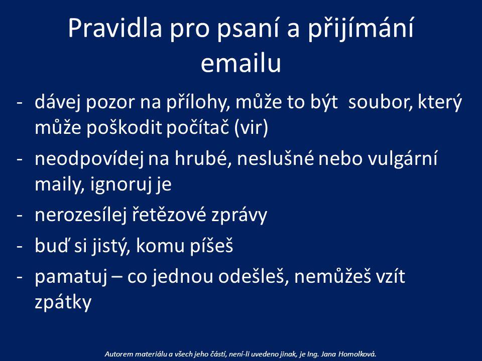 Pravidla pro psaní a přijímání emailu -dávej pozor na přílohy, může to být soubor, který může poškodit počítač (vir) -neodpovídej na hrubé, neslušné nebo vulgární maily, ignoruj je -nerozesílej řetězové zprávy -buď si jistý, komu píšeš -pamatuj – co jednou odešleš, nemůžeš vzít zpátky Autorem materiálu a všech jeho částí, není-li uvedeno jinak, je Ing.