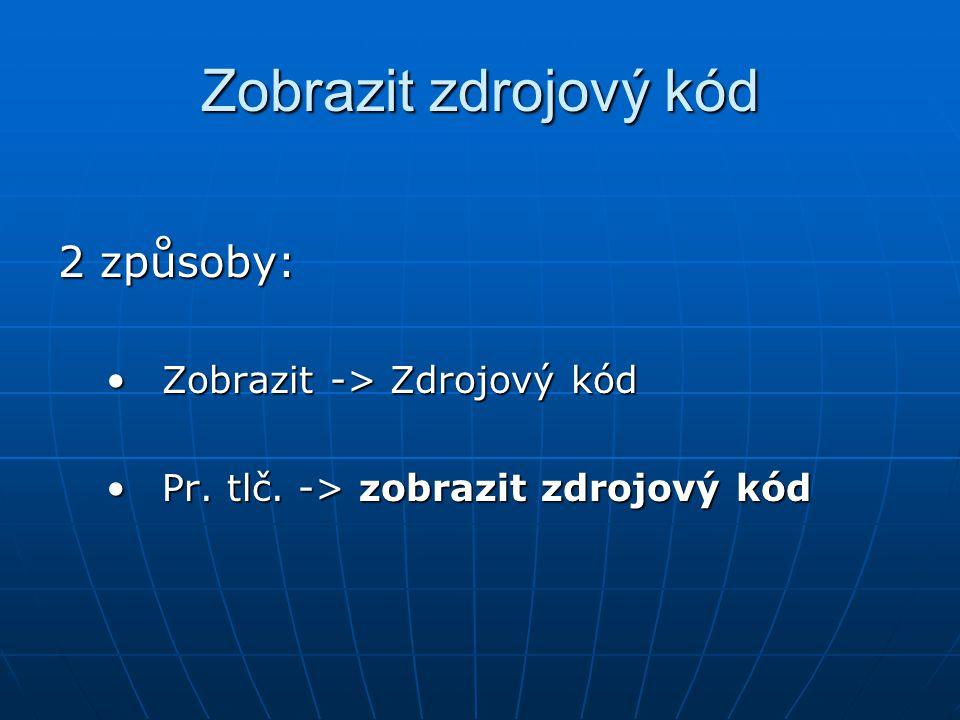 Zobrazit zdrojový kód 2 způsoby: Zobrazit -> Zdrojový kódZobrazit -> Zdrojový kód Pr.
