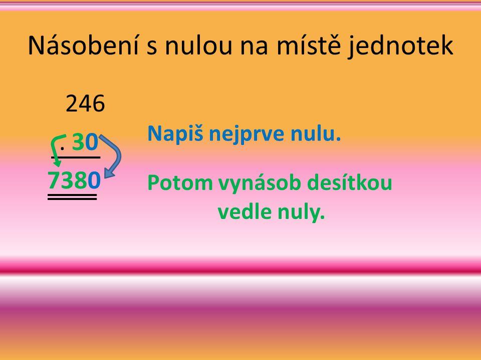 Násobení s nulou na místě jednotek 246. 30 7380 Napiš nejprve nulu. Potom vynásob desítkou vedle nuly.