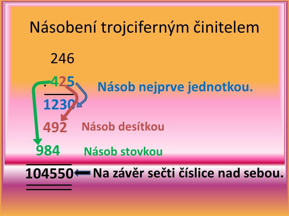 246. 425 1230 492 984 104550 Násobení trojciferným činitelem Násob nejprve jednotkou. Násob desítkou Násob stovkou Na závěr sečti číslice nad sebou.