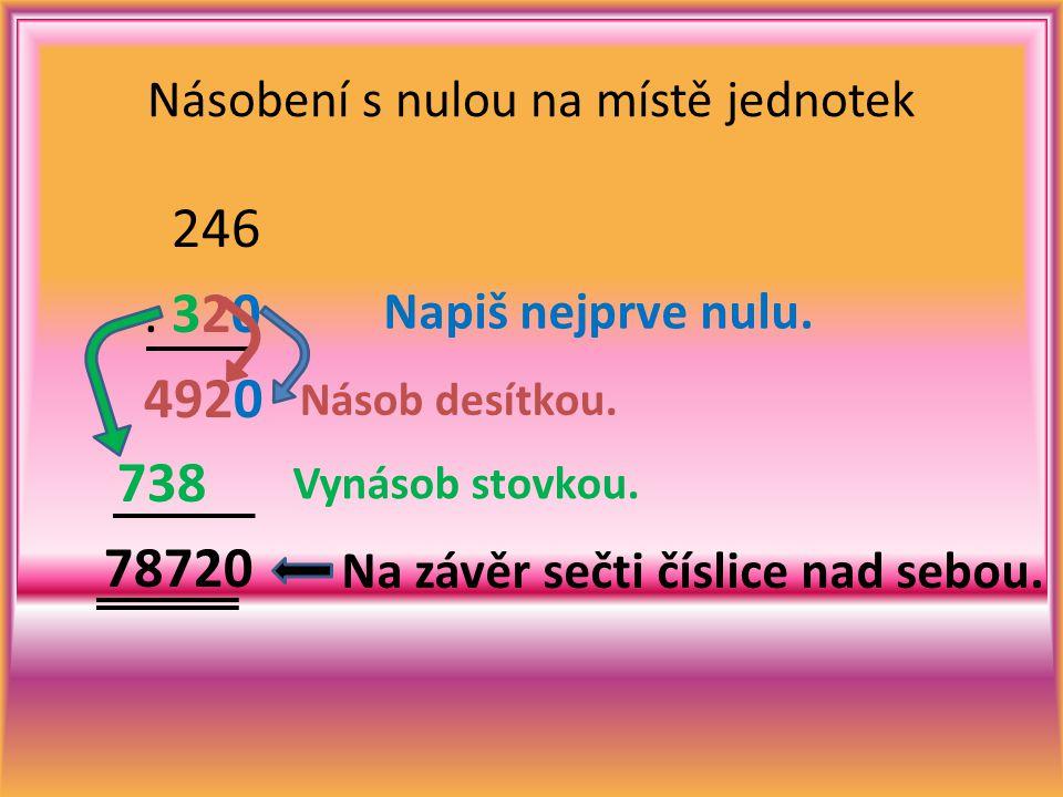 246. 320 4920 738 78720 Násobení s nulou na místě jednotek Napiš nejprve nulu. Vynásob stovkou. Násob desítkou. Na závěr sečti číslice nad sebou.