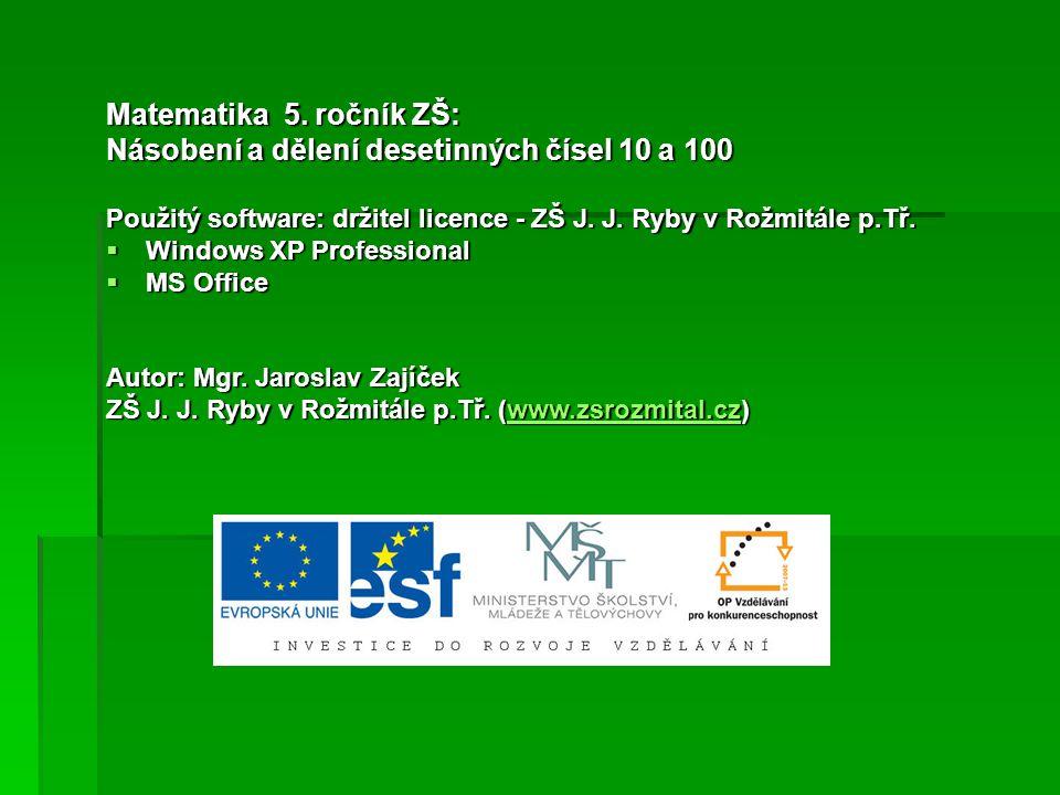 Matematika 5. ročník ZŠ: Násobení a dělení desetinných čísel 10 a 100 Použitý software: držitel licence - ZŠ J. J. Ryby v Rožmitále p.Tř.  Windows XP