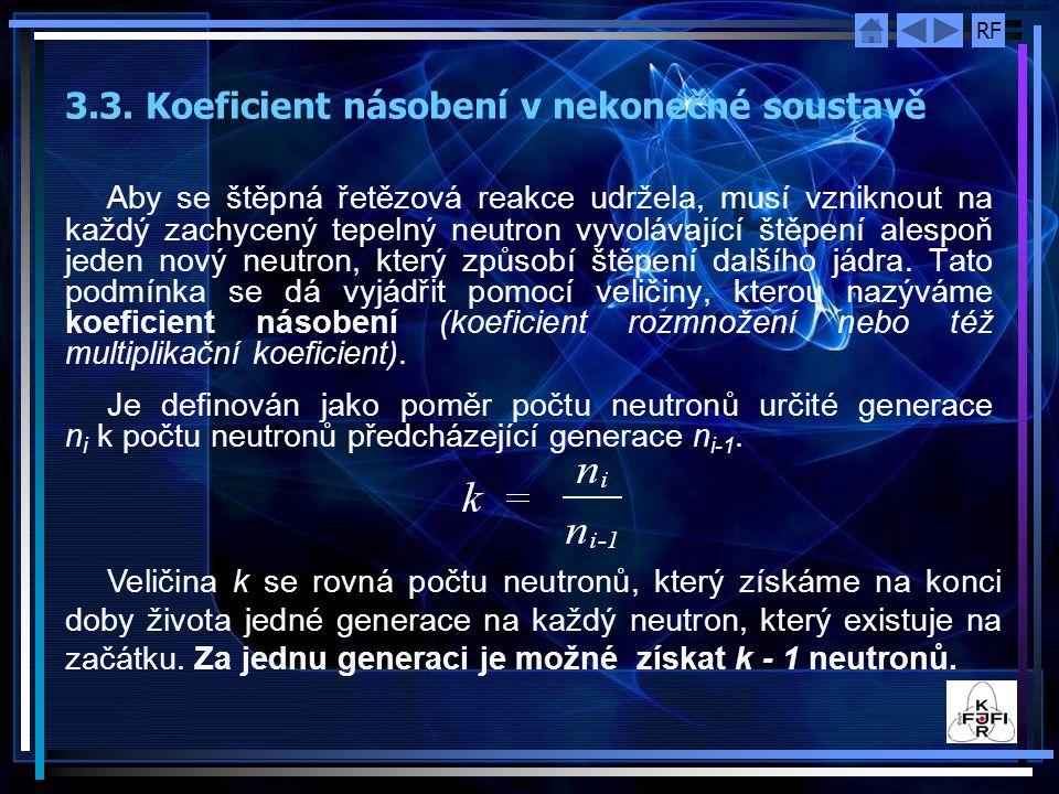 RF Podle hodnoty koeficientu násobení rozeznáváme tři případy: k < 1 ‑ soustava podkritická, počet neutronů v řetězové reakci klesá, reakce se nemůže sama udržet; k = 1 ‑ soustava kritická, počet neutronů v reakci je ustálený, reakce se udržuje samočinně; k > 1 ‑ soustava nadkritická, reakce je divergentní, počet neutronů lavinovitě roste.