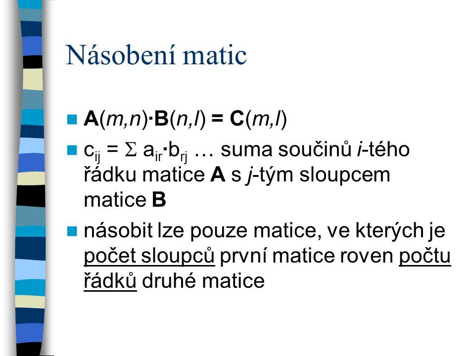 Násobení matic A(m,n)·B(n,l) = C(m,l) c ij =  a ir ·b rj … suma součinů i-tého řádku matice A s j-tým sloupcem matice B násobit lze pouze matice, ve