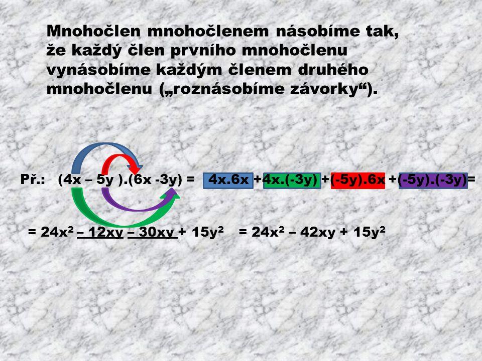 Vynásob mnohočleny a uprav: (2,4a - 2)(3a 2 + 6) = (x – y)(x 2 + x + 2y) = (-3c – 4d)(6c – 7d) = (5a 2 + 4ab – 9b 2 )(2a – 7b + 3b 2 ) = (3x – 11y)(4 – 2x) – (6y – 3)(2 + 5x) =