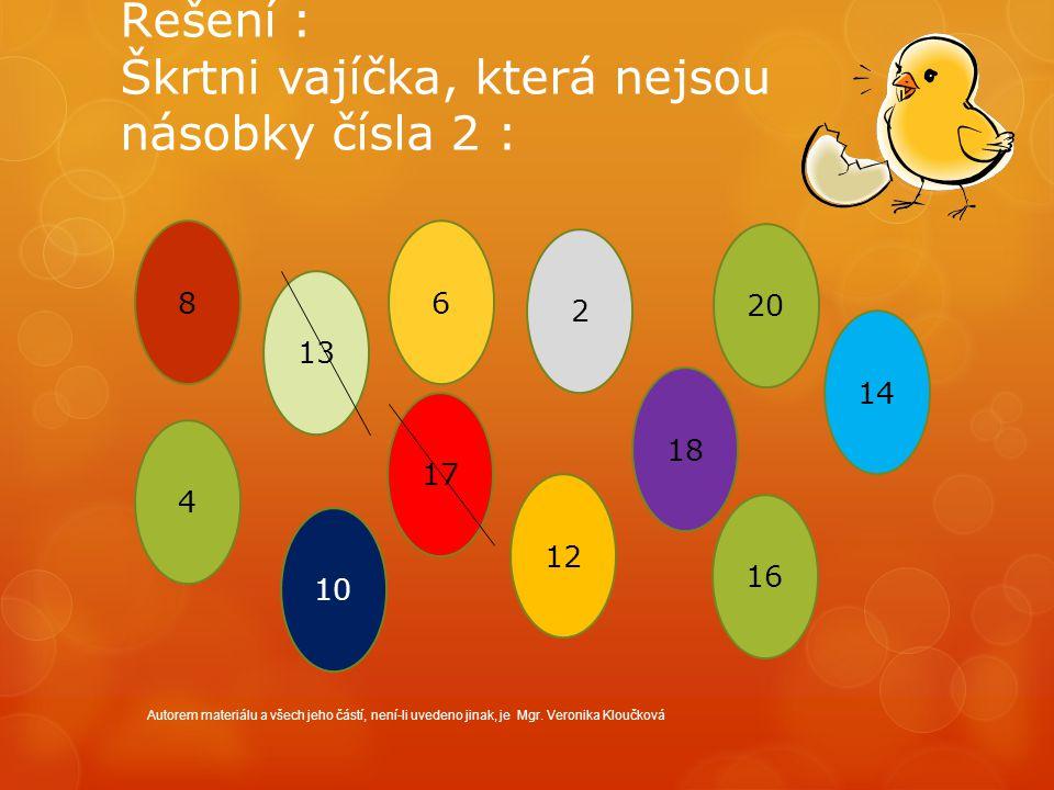 Řešení : Škrtni vajíčka, která nejsou násobky čísla 2 : Autorem materiálu a všech jeho částí, není-li uvedeno jinak, je Mgr. Veronika Kloučková 8 13 6