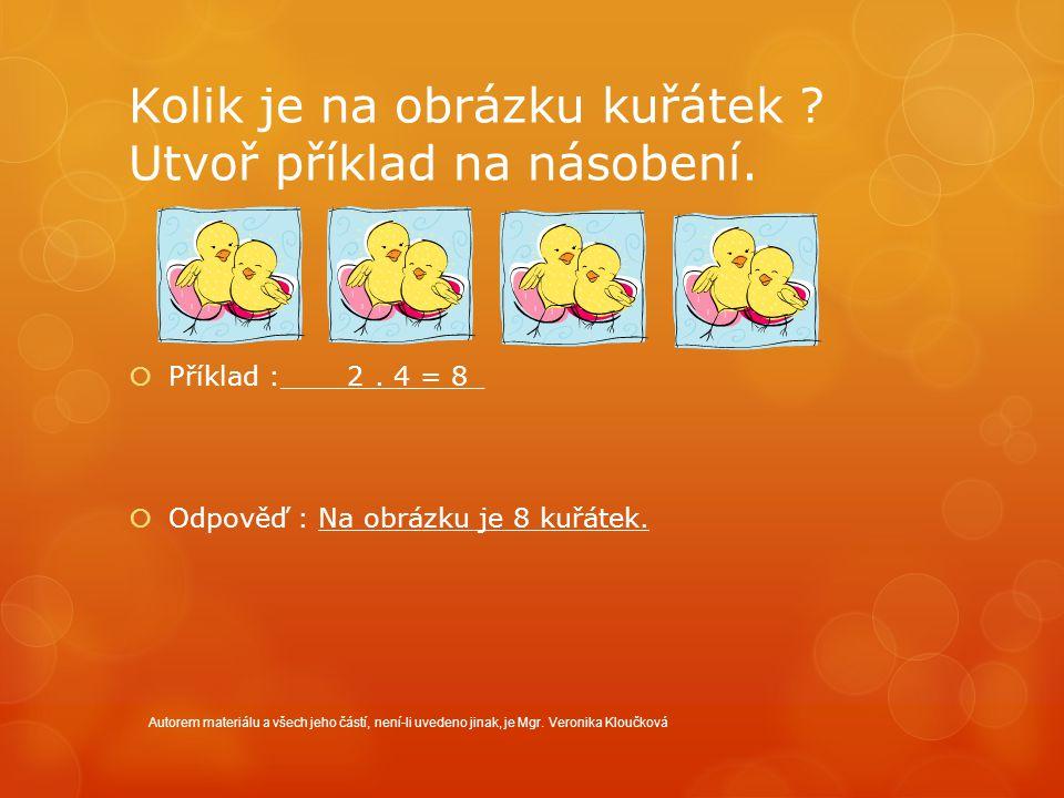 Kolik je na obrázku kuřátek ? Utvoř příklad na násobení.  Příklad :____2. 4 = 8_  Odpověď : Na obrázku je 8 kuřátek. Autorem materiálu a všech jeho