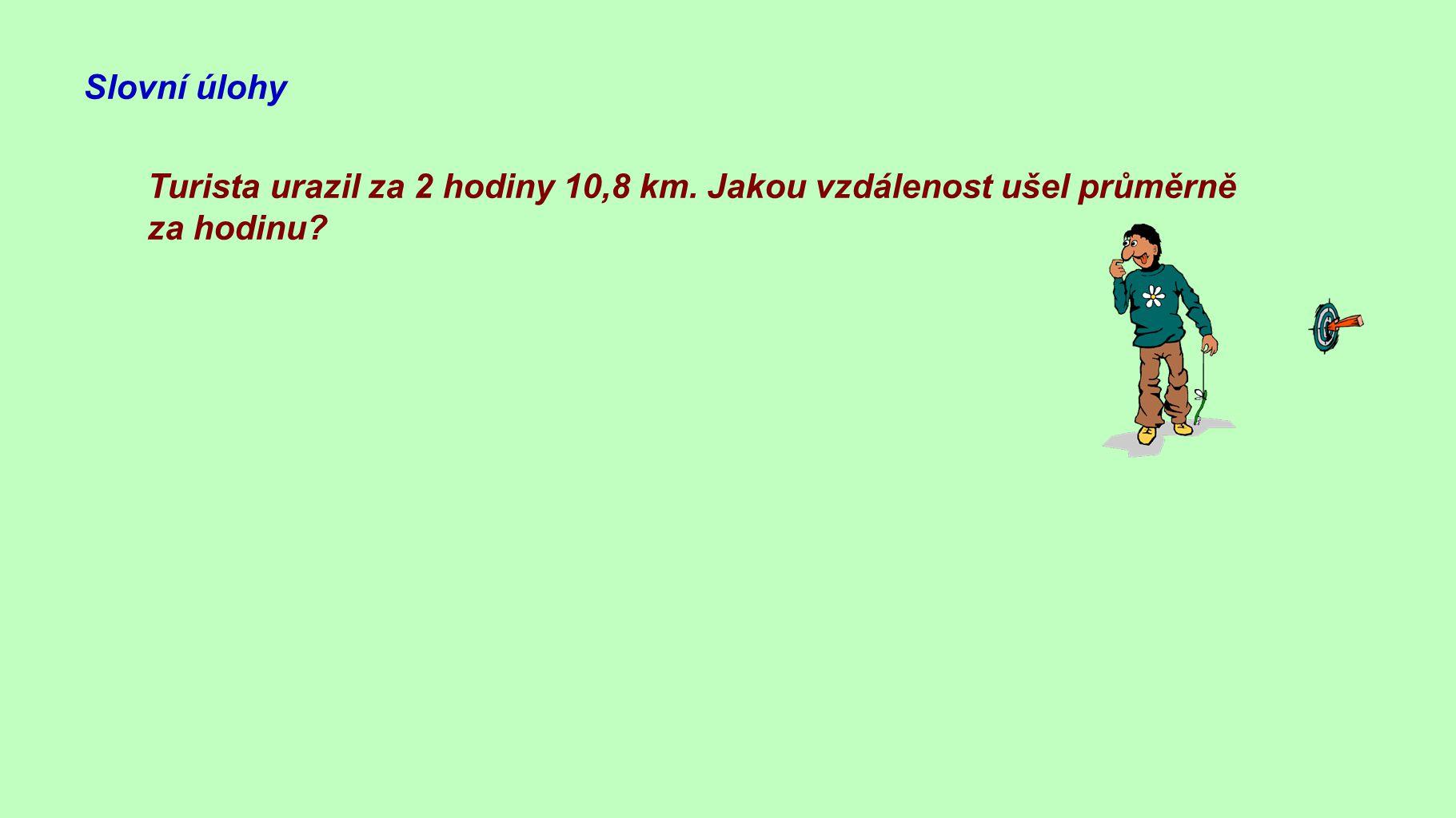 Slovní úlohy Turista urazil za 2 hodiny 10,8 km. Jakou vzdálenost ušel průměrně za hodinu? 10,8 : 2 = 5,4