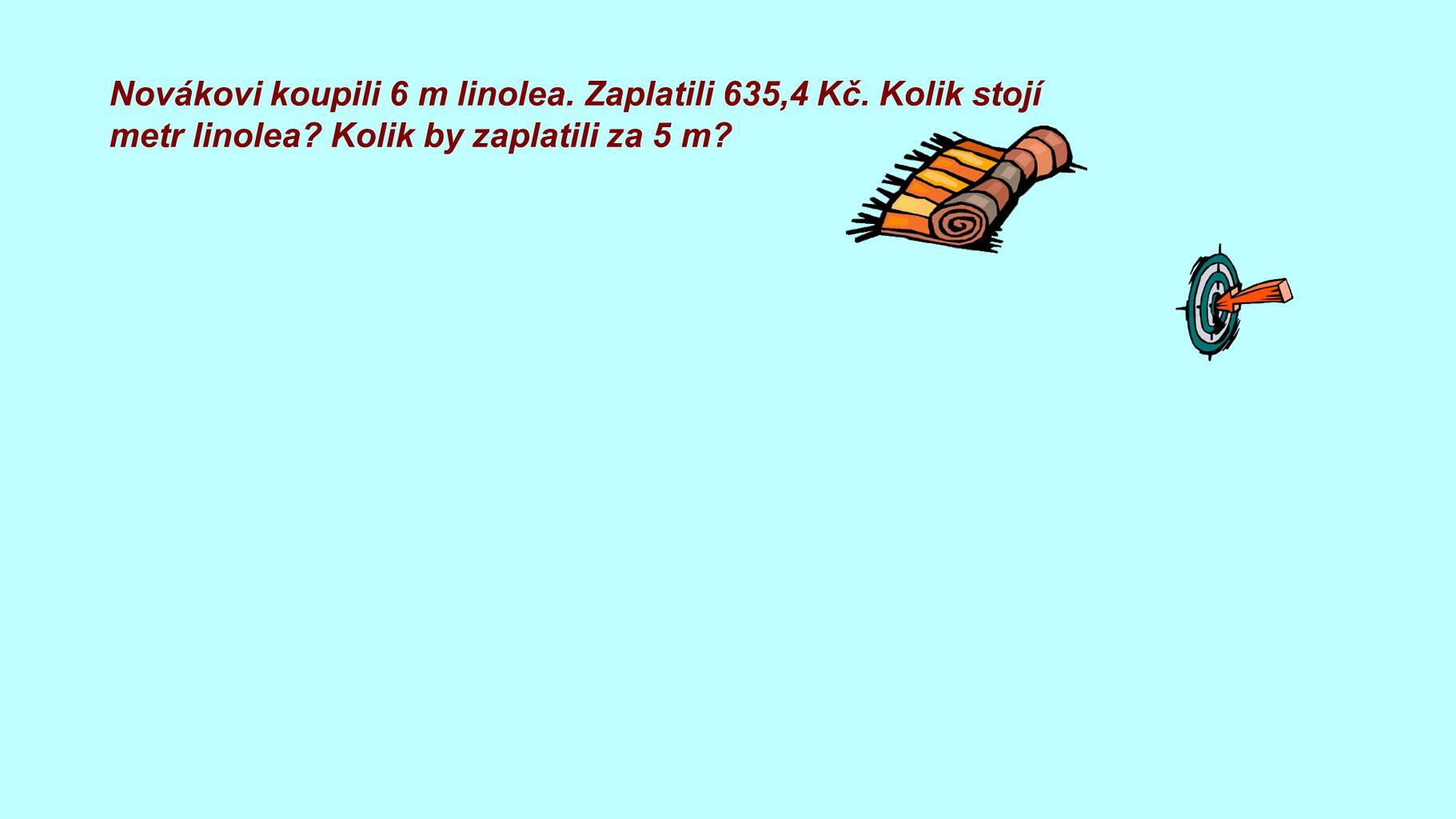 Novákovi koupili 6 m linolea. Zaplatili 635,4 Kč. Kolik stojí metr linolea? Kolik by zaplatili za 5 m? za 1 metr: 635,4 : 6 = 105,9 Kč za 5 metrů: 105