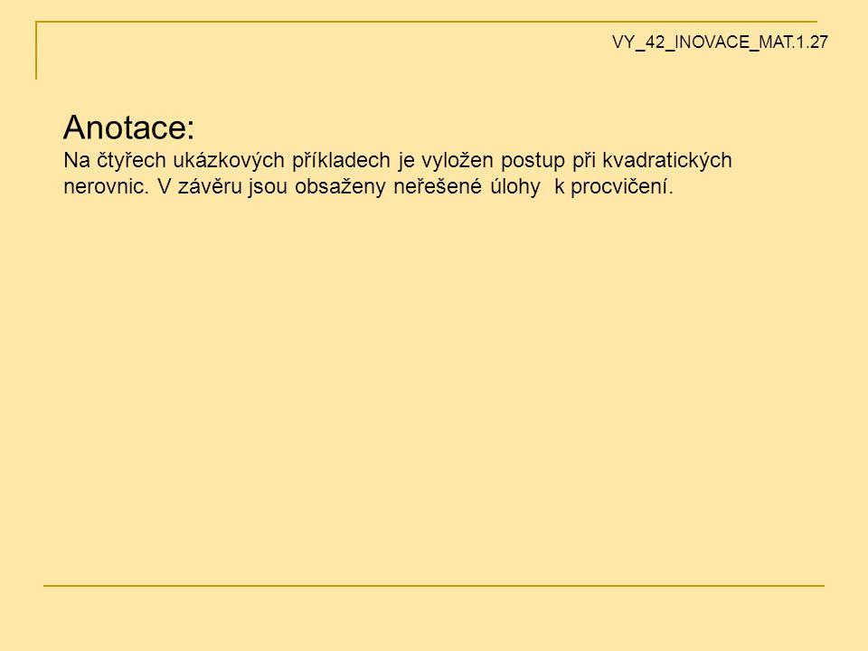 Anotace: Na čtyřech ukázkových příkladech je vyložen postup při kvadratických nerovnic. V závěru jsou obsaženy neřešené úlohy k procvičení. VY_42_INOV