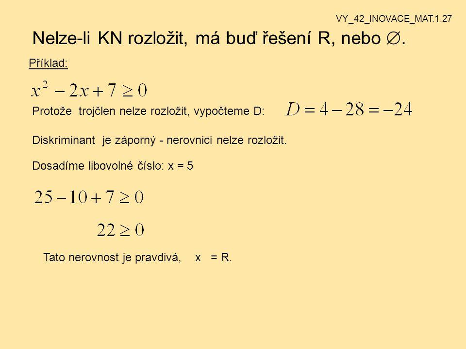 Nelze-li KN rozložit, má buď řešení R, nebo . Příklad: Protože trojčlen nelze rozložit, vypočteme D: Diskriminant je záporný - nerovnici nelze rozlož