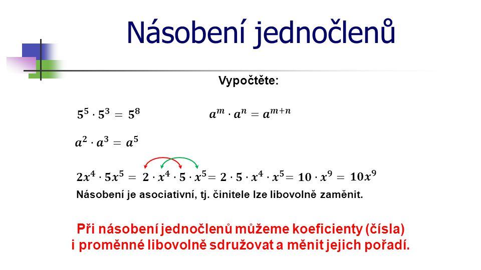 Násobení jednočlenů Vypočtěte: Násobení je asociativní, tj. činitele lze libovolně zaměnit. Při násobení jednočlenů můžeme koeficienty (čísla) i promě
