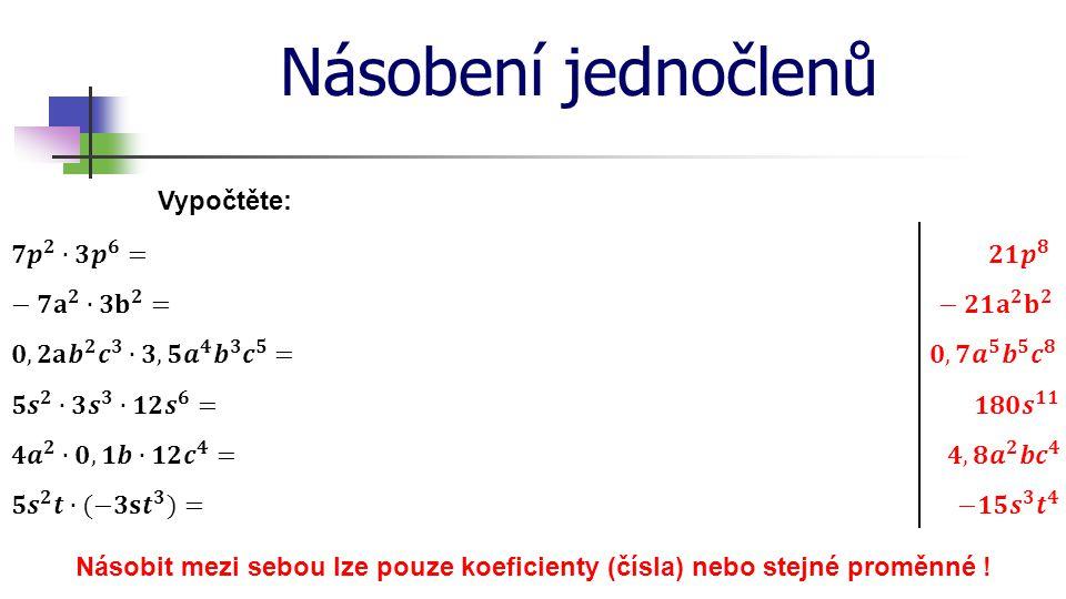 Násobení jednočlenů Vypočtěte: Násobit mezi sebou lze pouze koeficienty (čísla) nebo stejné proměnné !
