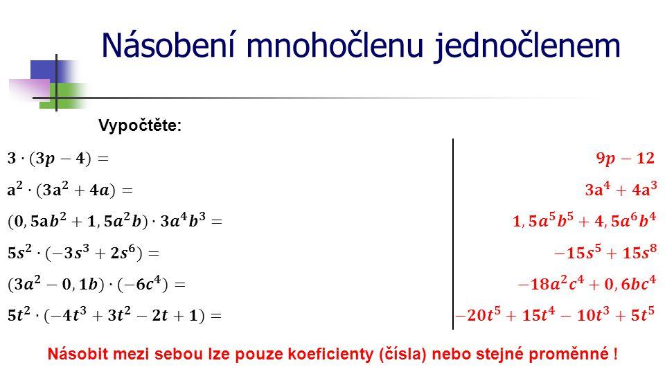 Násobení mnohočlenu jednočlenem Vypočtěte: Násobit mezi sebou lze pouze koeficienty (čísla) nebo stejné proměnné !