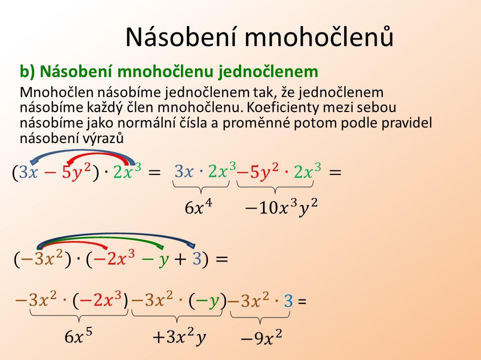 Násobení mnohočlenů b) Násobení mnohočlenu jednočlenem Mnohočlen násobíme jednočlenem tak, že jednočlenem násobíme každý člen mnohočlenu.