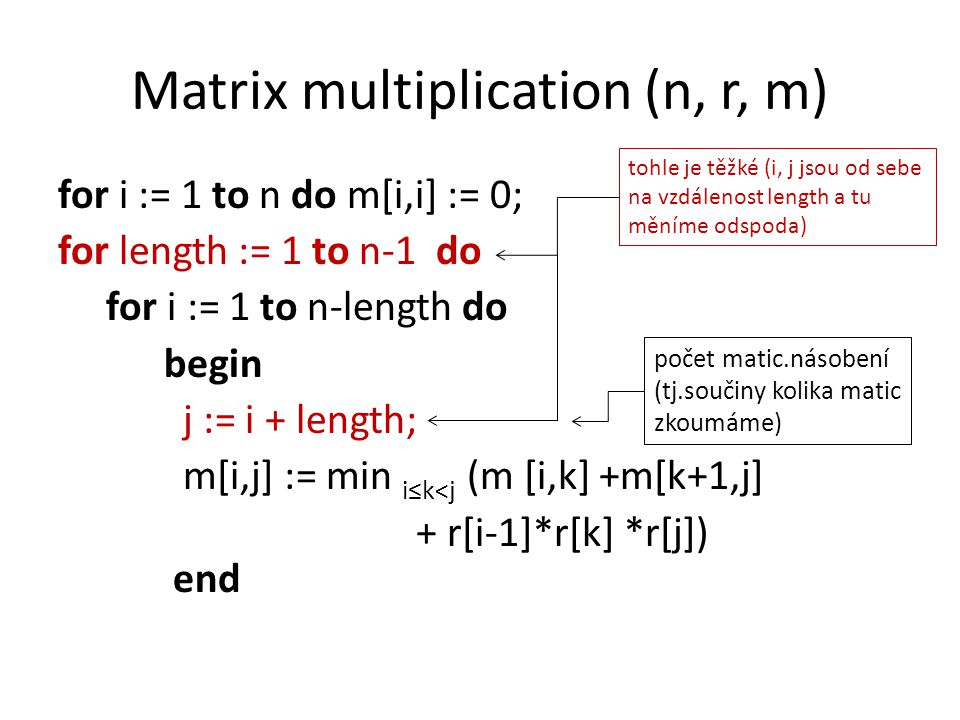 Matrix multiplication (n, r, m) for i := 1 to n do m[i,i] := 0; for length := 1 to n-1 do for i := 1 to n-length do begin j := i + length; m[i,j] := min i≤k<j (m [i,k] +m[k+1,j] + r[i-1]*r[k] *r[j]) end počet matic.násobení (tj.součiny kolika matic zkoumáme) tohle je těžké (i, j jsou od sebe na vzdálenost length a tu měníme odspoda)