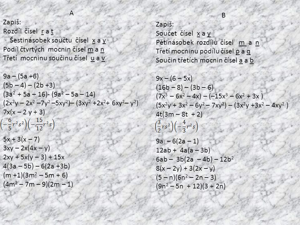 A Zapiš: Rozdíl čísel r a t Šestinásobek součtu čísel x a y Podíl čtvrtých mocnin čísel m a n Třetí mocninu součinu čísel u a v 9a – (5a +6) (5b – 4) – (2b +3) (3a 2 + 5a – 16)- (9a 2 – 5a – 14) (2x 2 y – 2x 2 –7y 2 –5xy 2 )– (3xy 2 +2x 2 + 6xy 2 – y 2 ) 7x(x – 2 y + 3) 5x + 3(x – 7) 3xy – 2x(4x – y) 2xy + 5x(y – 3) + 15x 4(3a – 5b) – 6(2a +3b) (m +1)(3m 2 – 5m + 6) (4m 2 – 7m – 9)(2m – 1) B Zapiš: Součet čísel x a y Pětinásobek rozdílu čísel m a n Třetí mocninu podílu čísel p a q Součin třetích mocnin čísel a a b 9x – (6 – 5x) (16b – 8) – (3b – 6) (7x 3 – 6x 2 – 4x) – (–15x 3 – 6x 2 + 3x ) (5x 2 y + 3x 2 – 6y 2 – 7xy 2 ) – (3x 2 y +3x 2 – 4xy 2 ) 4t(3m – 8t + 2) 9a – 6(2a – 1) 12ab + 4a(a – 3b) 6ab – 3b(2a – 4b) – 12b 2 8(x – 2y) + 3(2x – y) (5 – n)(6n 2 – 2n – 3) (9n 2 – 5n + 12)(3 + 2n)