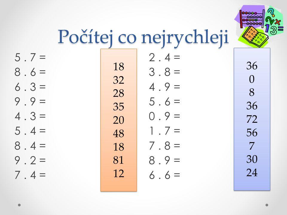 Počítej co nejrychleji 2. 4 = 3. 8 = 4. 9 = 5. 6 = 0. 9 = 1. 7 = 7. 8 = 8. 9 = 6. 6 = 5. 7 = 8. 6 = 6. 3 = 9. 9 = 4. 3 = 5. 4 = 8. 4 = 9. 2 = 7. 4 = 1