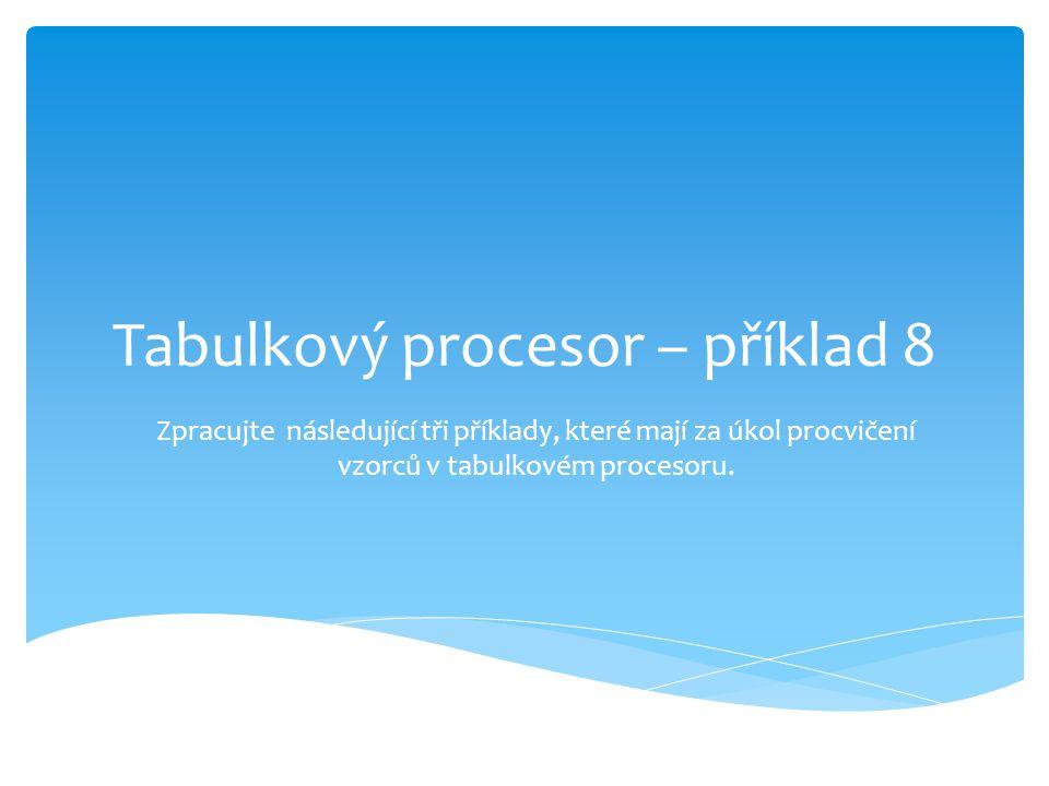 Tabulkový procesor – příklad 8 Zpracujte následující tři příklady, které mají za úkol procvičení vzorců v tabulkovém procesoru.