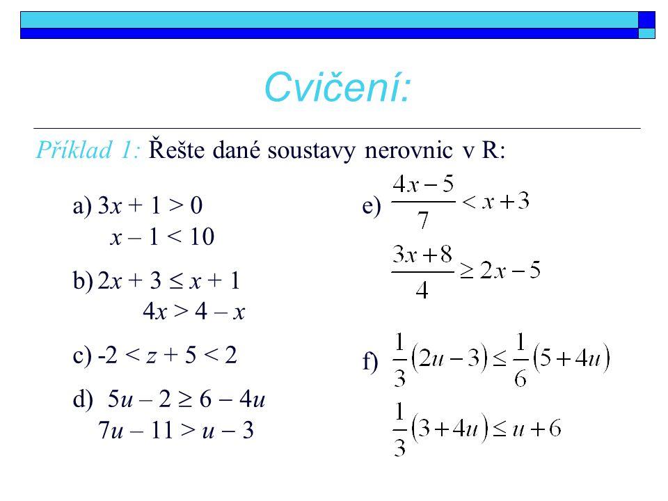 Cvičení: Příklad 1: Řešte dané soustavy nerovnic v R: a)3x + 1 > 0 x – 1 < 10 b)2x + 3  x + 1 4x > 4 – x c)-2 < z + 5 < 2 d) 5u – 2  6  4u 7u – 11