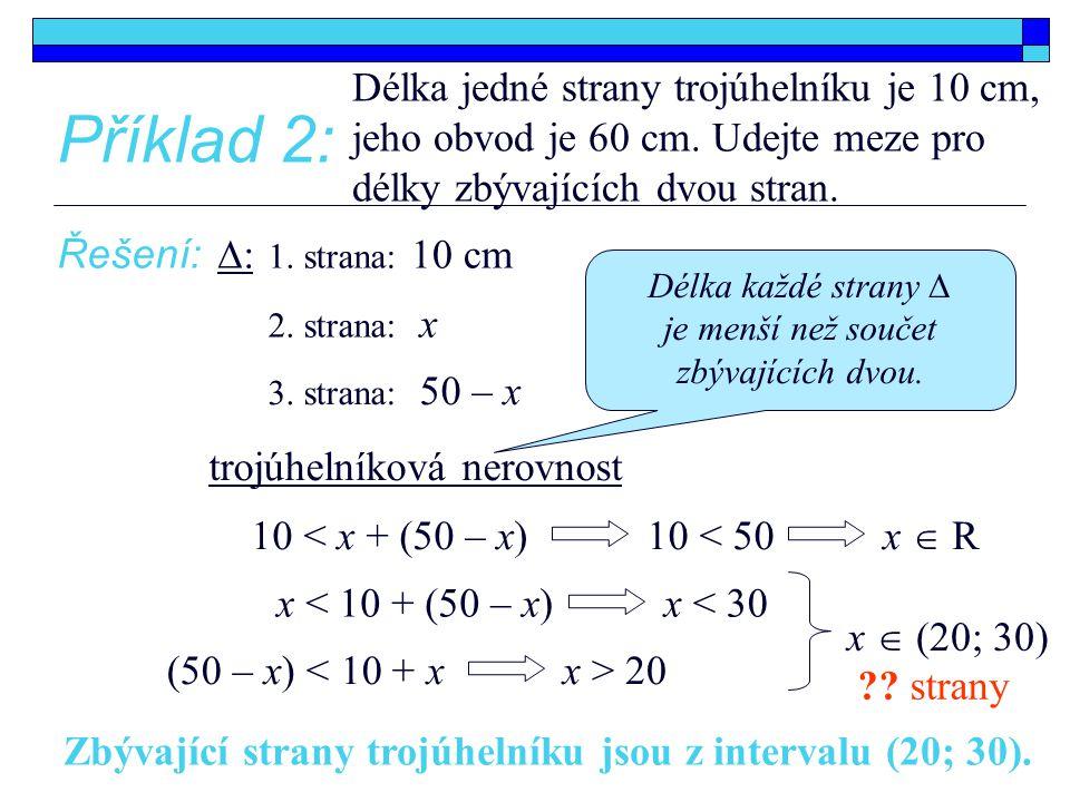 Příklad 2: Délka jedné strany trojúhelníku je 10 cm, jeho obvod je 60 cm. Udejte meze pro délky zbývajících dvou stran. Řešení: 10 < x + (50 – x) 1. s
