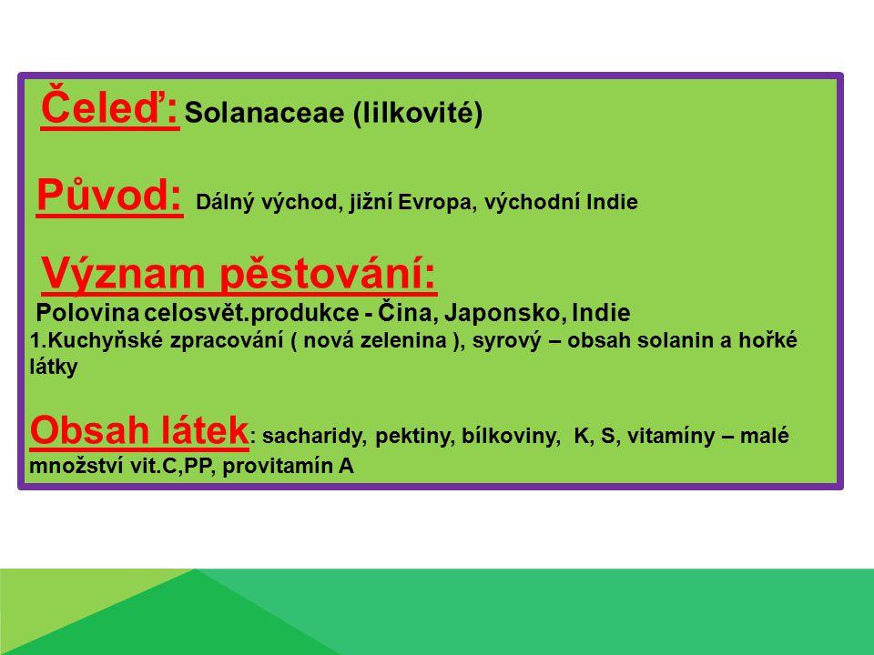 Čeleď: Solanaceae (lilkovité) Původ: Dálný východ, jižní Evropa, východní Indie Význam pěstování: Polovina celosvět.produkce - Čina, Japonsko, Indie 1.Kuchyňské zpracování ( nová zelenina ), syrový – obsah solanin a hořké látky Obsah látek : sacharidy, pektiny, bílkoviny, K, S, vitamíny – malé množství vit.C,PP, provitamín A