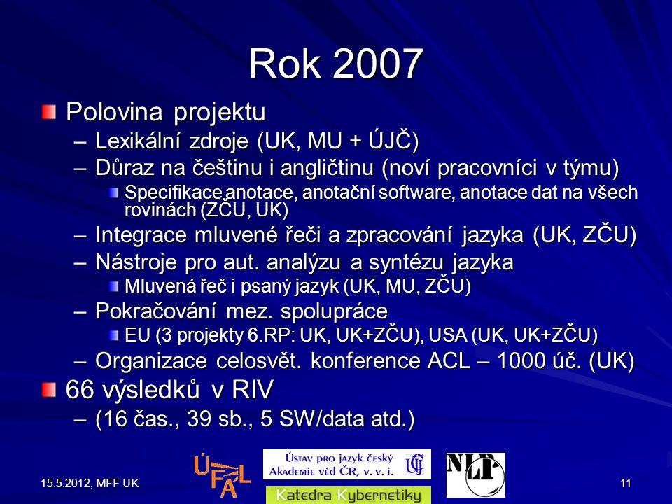 15.5.2012, MFF UK11 Rok 2007 Polovina projektu –Lexikální zdroje (UK, MU + ÚJČ) –Důraz na češtinu i angličtinu (noví pracovníci v týmu) Specifikace anotace, anotační software, anotace dat na všech rovinách (ZČU, UK) –Integrace mluvené řeči a zpracování jazyka (UK, ZČU) –Nástroje pro aut.