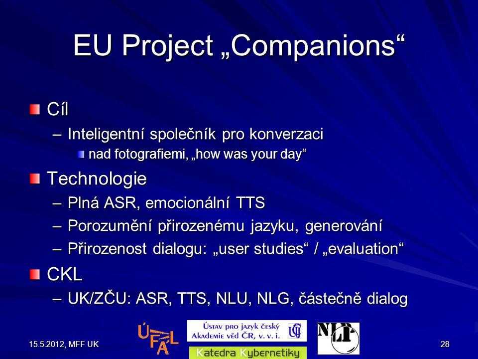 """15.5.2012, MFF UK28 EU Project """"Companions Cíl –Inteligentní společník pro konverzaci nad fotografiemi, """"how was your day Technologie –Plná ASR, emocionální TTS –Porozumění přirozenému jazyku, generování –Přirozenost dialogu: """"user studies / """"evaluation CKL –UK/ZČU: ASR, TTS, NLU, NLG, částečně dialog"""