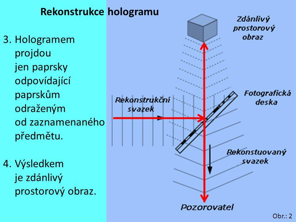 10 Rekonstrukce hologramu 3.Hologramem projdou jen paprsky odpovídající paprskům odraženým od zaznamenaného předmětu. 4.Výsledkem je zdánlivý prostoro