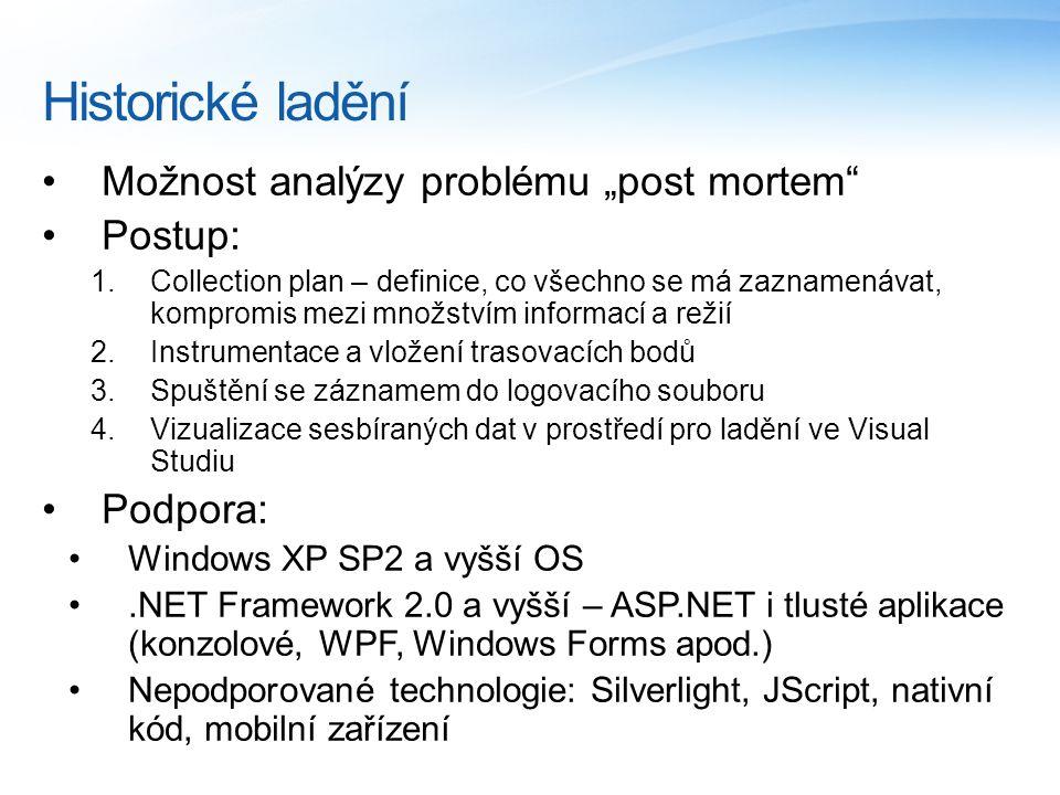 """Historické ladění Možnost analýzy problému """"post mortem Postup: 1.Collection plan – definice, co všechno se má zaznamenávat, kompromis mezi množstvím informací a režií 2.Instrumentace a vložení trasovacích bodů 3.Spuštění se záznamem do logovacího souboru 4.Vizualizace sesbíraných dat v prostředí pro ladění ve Visual Studiu Podpora: Windows XP SP2 a vyšší OS.NET Framework 2.0 a vyšší – ASP.NET i tlusté aplikace (konzolové, WPF, Windows Forms apod.) Nepodporované technologie: Silverlight, JScript, nativní kód, mobilní zařízení"""