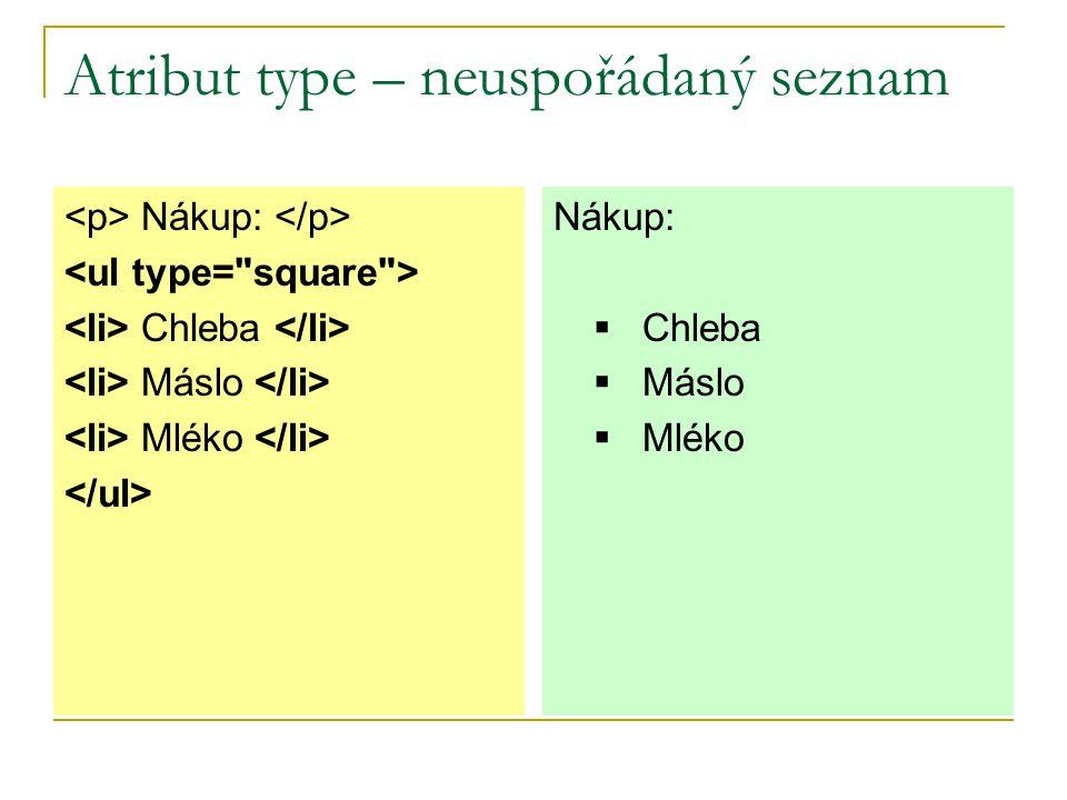 Atribut type – uspořádaný seznam Nákup: Chleba Máslo Mléko Nákup: A.Chleba B.Máslo C.Mléko Další možné hodnoty atributu type jsou: a (malé písmenkování), I (římské číslice), i (malé římské číslice), 1 (normální číslování).