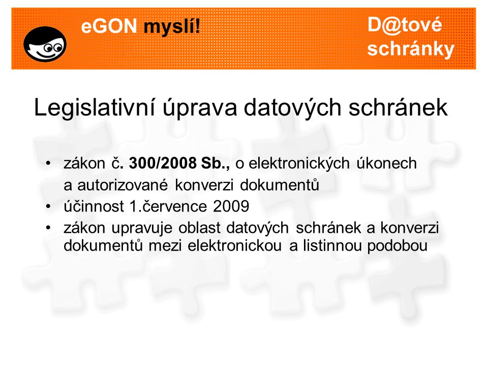 Legislativní úprava datových schránek zákon č. 300/2008 Sb., o elektronických úkonech a autorizované konverzi dokumentů účinnost 1.července 2009 zákon