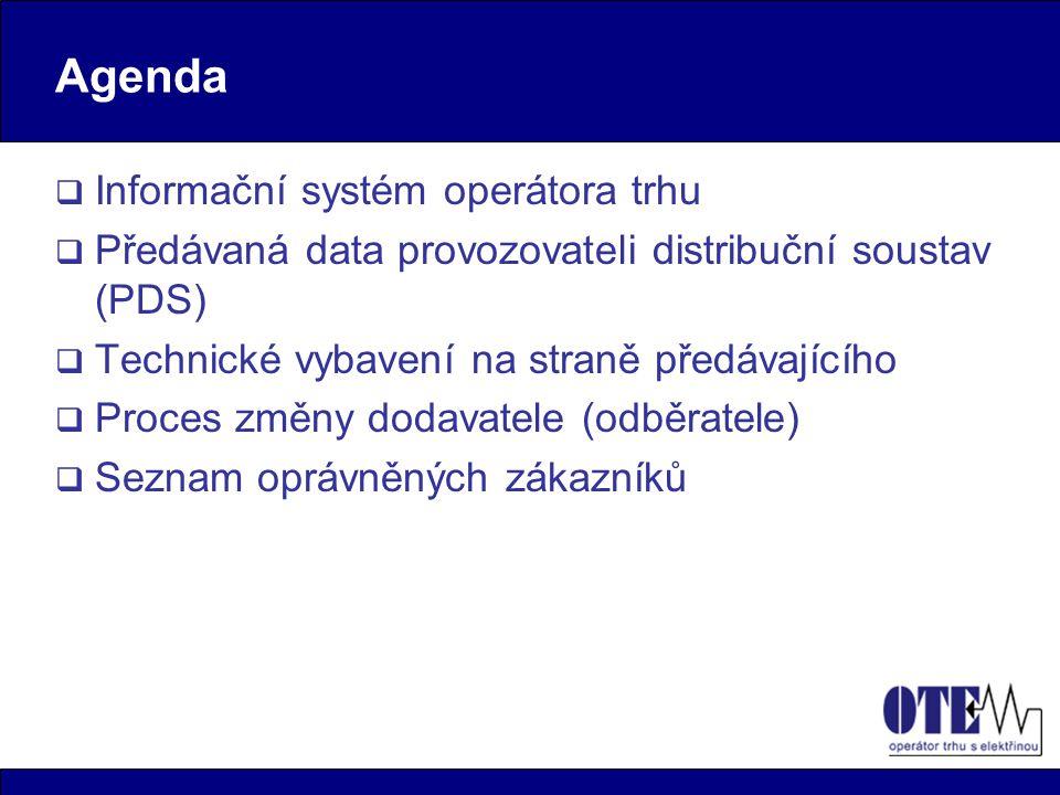 Agenda  Informační systém operátora trhu  Předávaná data provozovateli distribuční soustav (PDS)  Technické vybavení na straně předávajícího  Proces změny dodavatele (odběratele)  Seznam oprávněných zákazníků