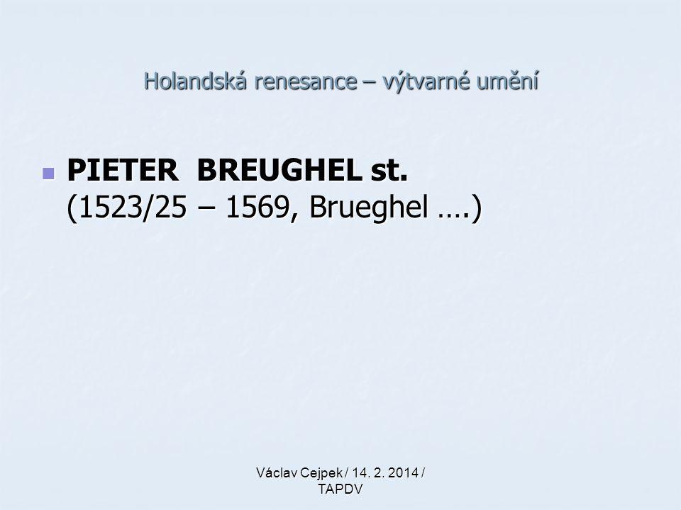 Holandská renesance – výtvarné umění PIETER BREUGHEL st. (1523/25 – 1569, Brueghel ….) PIETER BREUGHEL st. (1523/25 – 1569, Brueghel ….) Václav Cejpek