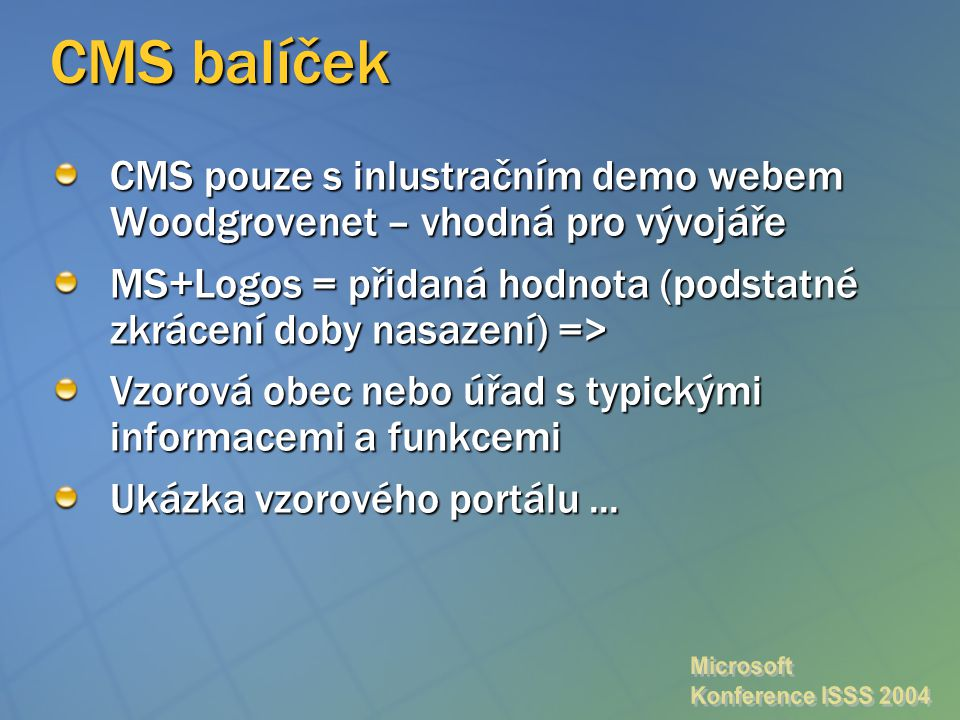CMS balíček CMS pouze s inlustračním demo webem Woodgrovenet – vhodná pro vývojáře MS+Logos = přidaná hodnota (podstatné zkrácení doby nasazení) => Vzorová obec nebo úřad s typickými informacemi a funkcemi Ukázka vzorového portálu...