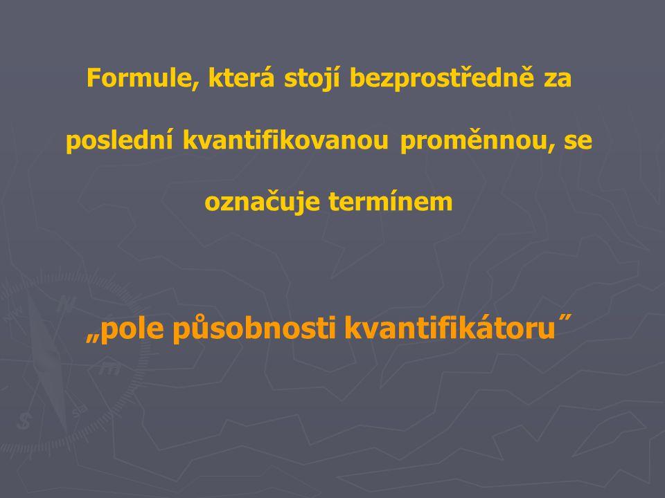 """Formule, která stojí bezprostředně za poslední kvantifikovanou proměnnou, se označuje termínem """"pole působnosti kvantifikátoru˝"""