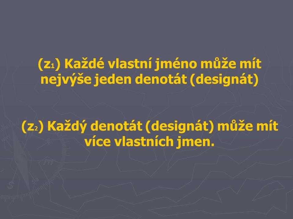 (z 1 ) Každé vlastní jméno může mít nejvýše jeden denotát (designát) (z 2 ) Každý denotát (designát) může mít více vlastních jmen.