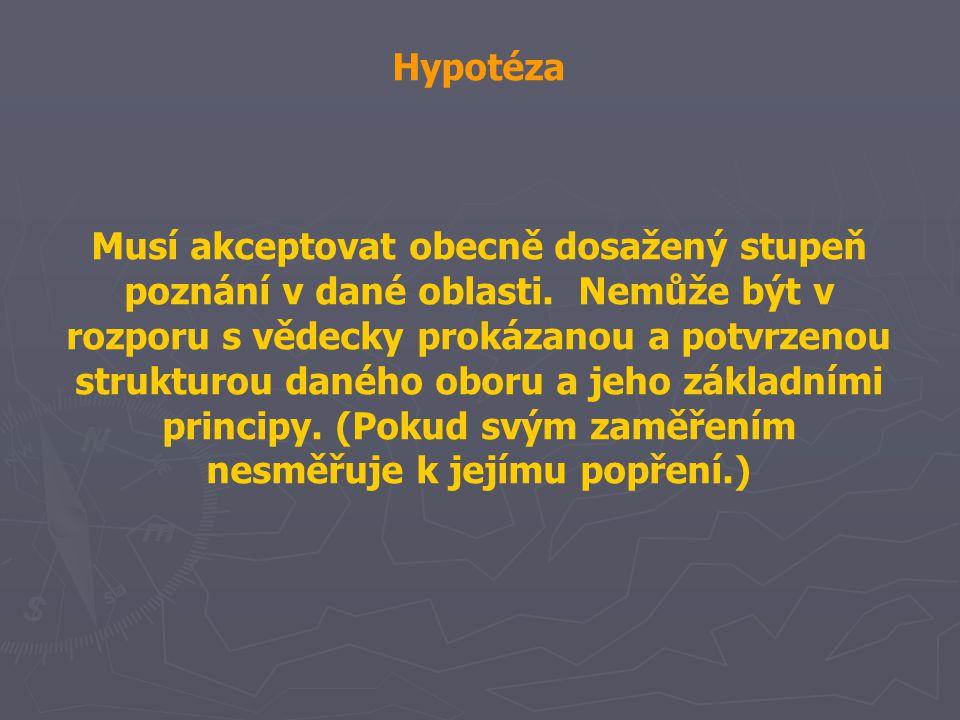 Hypotéza Musí akceptovat obecně dosažený stupeň poznání v dané oblasti. Nemůže být v rozporu s vědecky prokázanou a potvrzenou strukturou daného oboru