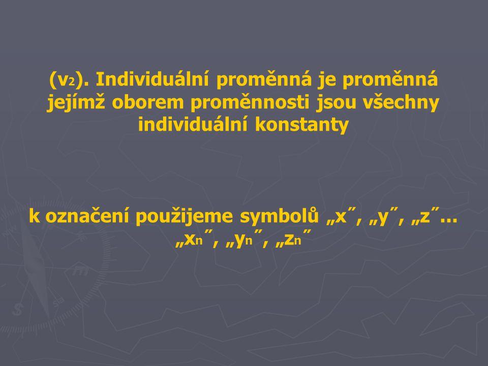 """(v 2 ). Individuální proměnná je proměnná jejímž oborem proměnnosti jsou všechny individuální konstanty k označení použijeme symbolů """"x˝, """"y˝, """"z˝..."""