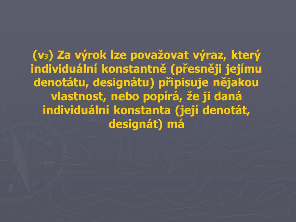 (v 3 ) Za výrok lze považovat výraz, který individuální konstantně (přesněji jejímu denotátu, designátu) připisuje nějakou vlastnost, nebo popírá, že
