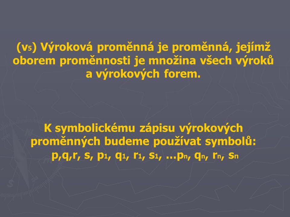 (v 5 ) Výroková proměnná je proměnná, jejímž oborem proměnnosti je množina všech výroků a výrokových forem. K symbolickému zápisu výrokových proměnnýc