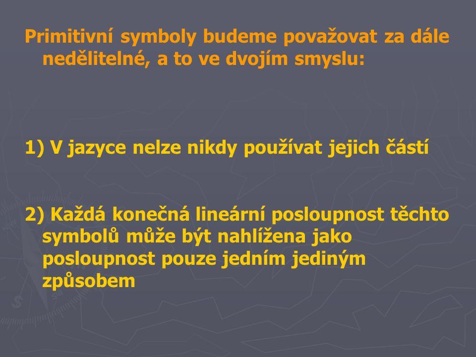 Primitivní symboly budeme považovat za dále nedělitelné, a to ve dvojím smyslu: 1) V jazyce nelze nikdy používat jejich částí 2) Každá konečná lineárn