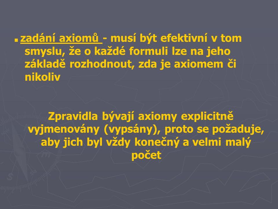 ■ zadání axiomů - musí být efektivní v tom smyslu, že o každé formuli lze na jeho základě rozhodnout, zda je axiomem či nikoliv Zpravidla bývají axiom