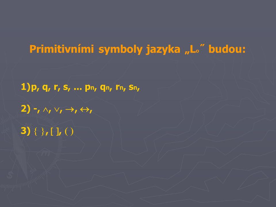 "Primitivními symboly jazyka ""L o ˝ budou: 1)p, q, r, s,... p n, q n, r n, s n, 2) ‑, , , , , 3)  ,  ,  "
