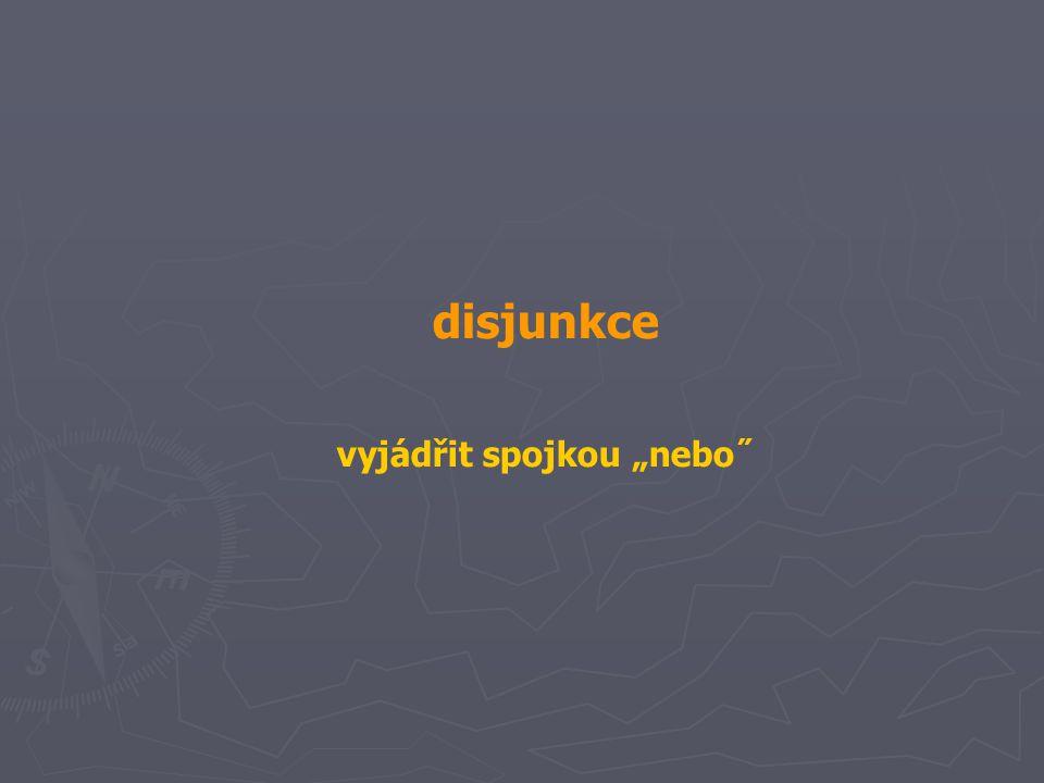 """disjunkce vyjádřit spojkou """"nebo˝"""